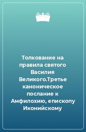 Толкование на правила святого Василия Великого.Третье каноническое послание к Амфилохию, епископу Иконийскому