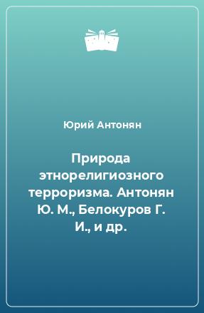 Природа этнорелигиозного терроризма. Антонян Ю. М., Белокуров Г. И., и др.