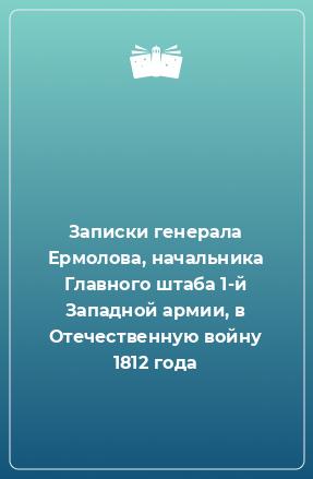 Записки генерала Ермолова, начальника Главного штаба 1-й Западной армии, в Отечественную войну 1812 года