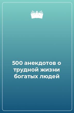 500 анекдотов о трудной жизни богатых людей