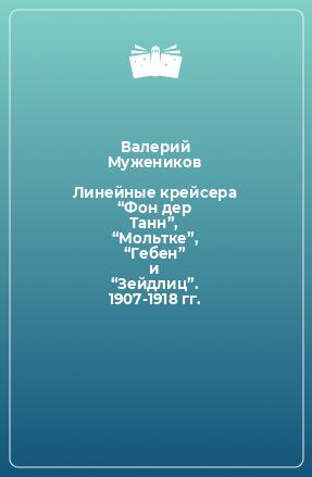 """Линейные крейсера """"Фон дер Танн"""", """"Мольтке"""", """"Гебен"""" и """"Зейдлиц"""". 1907-1918 гг."""