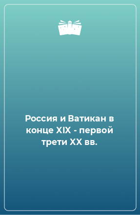 Россия и Ватикан в конце XIX - первой трети XX вв.