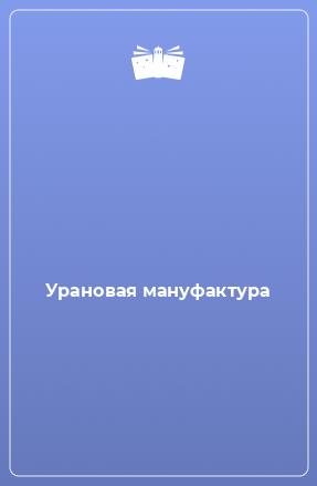 Урановая мануфактура