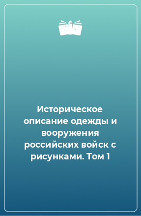 Историческое описание одежды и вооружения российских войск с рисунками. Том 1
