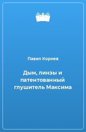 Дым, линзы и патентованный глушитель Максима