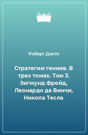 Стратегии гениев. В трех томах. Том 3. Зигмунд Фрейд, Леонардо да Винчи, Никола Тесла