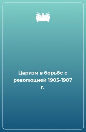 Царизм в борьбе с революцией 1905-1907 г.