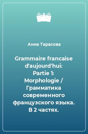 Grammaire francaise d'aujourd'hui: Partie 1: Morphologie / Грамматика современного французского языка. В 2 частях.