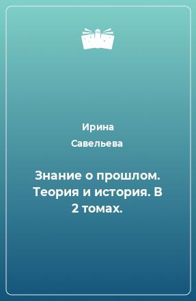 Знание о прошлом. Теория и история. В 2 томах.