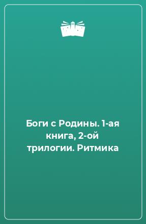 Боги сРодины. 1-ая книга, 2-ой трилогии. Ритмика