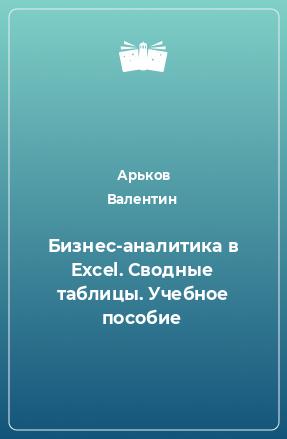 Бизнес-аналитика вExcel. Сводные таблицы. Учебное пособие