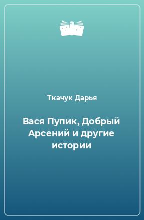 Вася Пупик, Добрый Арсений и другие истории