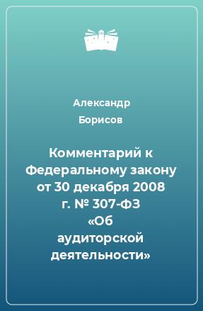 Комментарий к Федеральному закону от 30 декабря 2008г.№307-ФЗ «Об аудиторской деятельности»