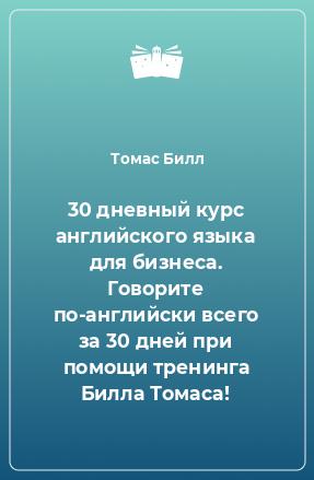 30дневный курс английского языка для бизнеса. Говорите по-английски всего за30дней при помощи тренинга Билла Томаса!