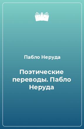Поэтические переводы. Пабло Неруда