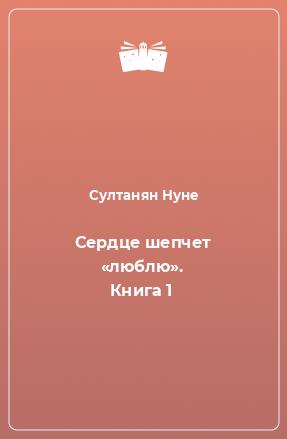 Сердце шепчет «люблю». Книга 1