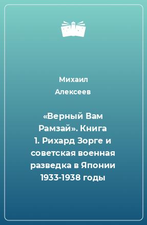 «Верный Вам Рамзай». Книга 1. Рихард Зорге и советская военная разведка в Японии 1933-1938 годы