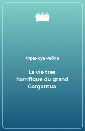 La vie tres horrifique du grand Gargantua
