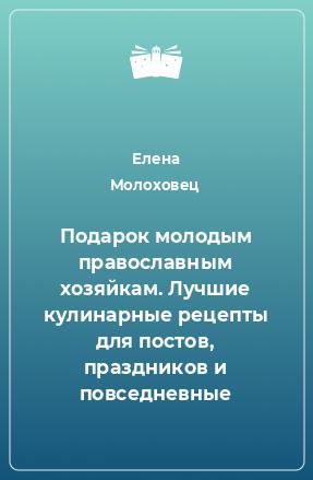 Подарок молодым православным хозяйкам. Лучшие кулинарные рецепты для постов, праздников и повседневные