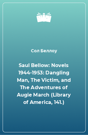 Saul Bellow: Novels 1944-1953: Dangling Man, The Victim, and The Adventures of Augie March (Library of America, 141.)