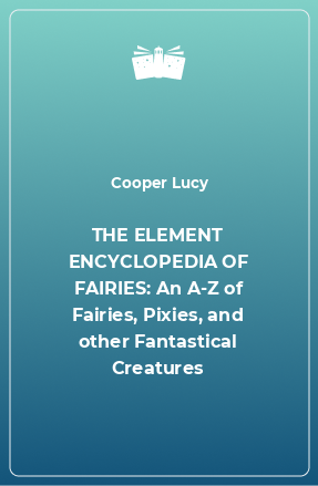 THE ELEMENT ENCYCLOPEDIA OF FAIRIES: An A-Z of Fairies, Pixies, and other Fantastical Creatures