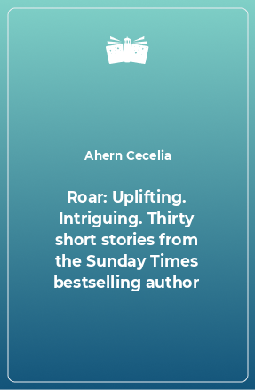Roar: Uplifting. Intriguing. Thirty short stories from the Sunday Times bestselling author