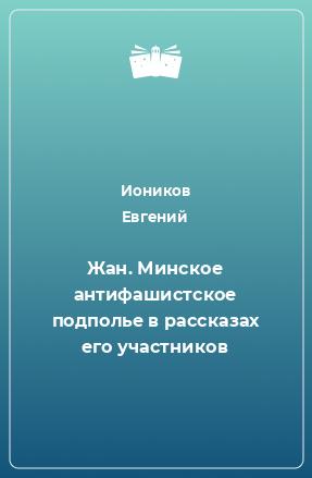 Жан. Минское антифашистское подполье врассказах его участников