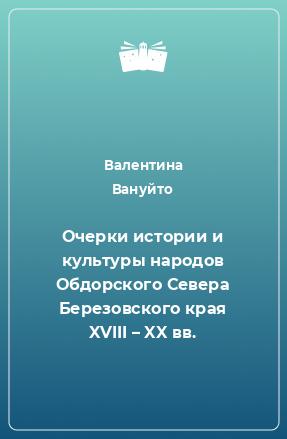 Очерки истории икультуры народов Обдорского Севера Березовскогокрая XVIII– XXвв.