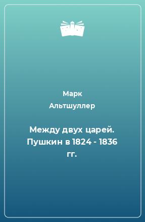 Между двух царей. Пушкин в 1824 - 1836 гг.