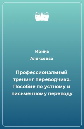 Профессиональный тренинг переводчика. Пособие по устному и письменному переводу