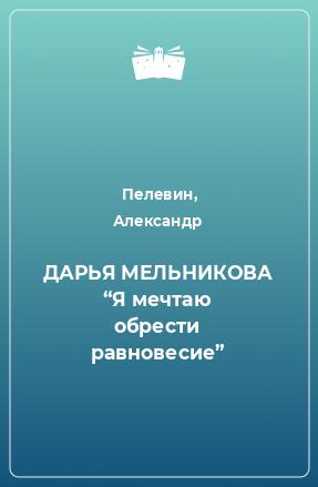 """ДАРЬЯ МЕЛЬНИКОВА """"Я мечтаю обрести равновесие"""""""
