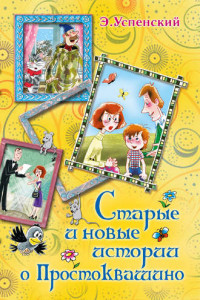 Старые и новые истории о Простоквашино. Сказочные повести и рассказы
