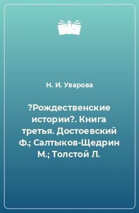 ?Рождественские истории?. Книга третья. Достоевский Ф.; Салтыков-Щедрин М.; Толстой Л.