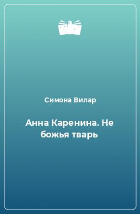 Анна Каренина. Не божья тварь