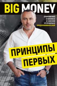 BIG MONEY. Принципы первых. Откровенно о бизнесе и жизни успешных предпринимателей