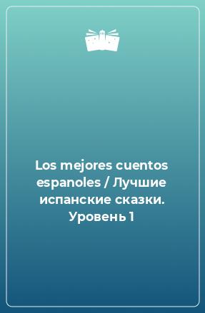 Los mejores cuentos espanoles / Лучшие испанские сказки. Уровень 1