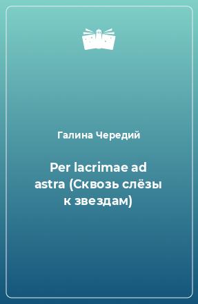 Per lacrimae ad astra (Сквозь слёзы к звездам)