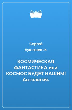КОСМИЧЕСКАЯ ФАНТАСТИКА или КОСМОС БУДЕТ НАШИМ! Антология.