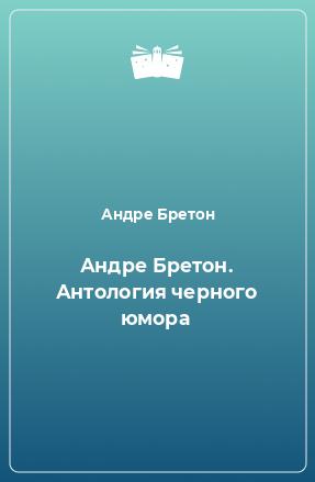 Андре Бретон. Антология черного юмора