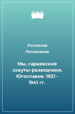 Мы, сараевские скауты-разведчики. Югославия. 1921 - 1941 гг.