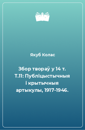Збор твораў у 14 т. Т.11: Публіцыстычныя і крытычныя артыкулы, 1917-1946.