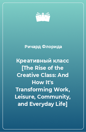 Креативный класс [The Rise of the Creative Class: And How It's Transforming Work, Leisure, Community, and Everyday Life]