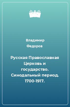 Русская Православная Церковь и государство. Синодальный период. 1700-1917.