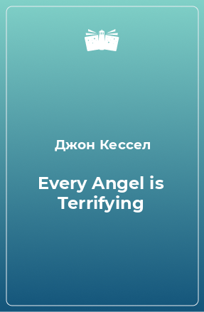 Every Angel is Terrifying