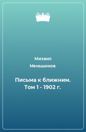 Письма к ближним. Том 1 - 1902 г.