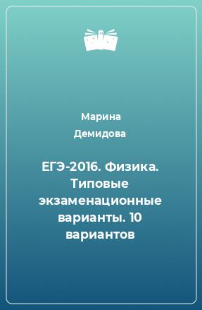 ЕГЭ-2016. Физика. Типовые экзаменационные варианты. 10 вариантов
