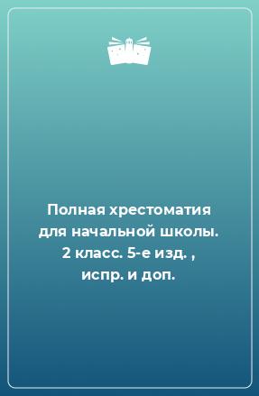 Полная хрестоматия для начальной школы. 2 класс. 5-е изд. , испр. и доп.