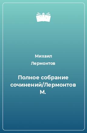 Полное собрание сочинений/Лермонтов М.