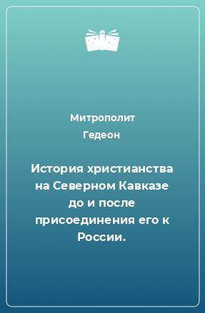 История христианства на Северном Кавказе до и после присоединения его к России.