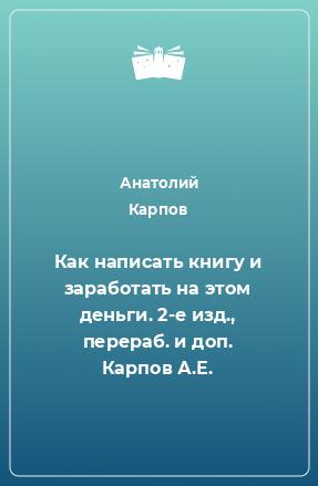 Как написать книгу и заработать на этом деньги. 2-е изд., перераб. и доп. Карпов А.Е.